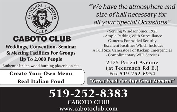 Caboto Club (519-252-8383) - Display Ad - - Serving Windsor Since 1925 - Ample Parking With Surveillance Cameras For Added Security - Excellent Facilities Which Includes Weddings, Convention, Seminar A Full Size Generator For Backup Emergencies & Meeting Facilities For Groups - Complimentary WiFi Services Up To 2,000 People 2175 Parent Avenue Authentic Italian wood burning pizzeria on site (at Tecumseh Rd E.) Create Your Own Menu Fax 519-252-6954 Great Food For Any Great Moment Real Italian Food 519-252-8383 CABOTO CLUB www.cabotoclub.com