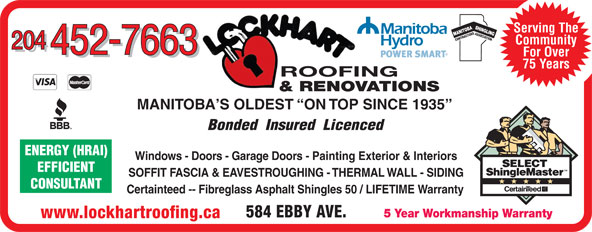 Lockhart Roofing & General Contracting (204-452-7663) - Display Ad - Serving The SASSOCIA TIONENERGY (HRAI) CONTRACTOR Community 204 452-7663 For Over 452-7663 75 Years ROOFING & RENOVATIONS MANITOBA S OLDEST  ON TOP SINCE 1935 Bonded  Insured  Licenced Windows - Doors - Garage Doors - Painting Exterior & Interiors SOFFIT FASCIA & EAVESTROUGHING - THERMAL WALL - SIDING CONSULTANT Certainteed -- Fibreglass Asphalt Shingles 50 / LIFETIME Warranty 584 EBBY AVE. 5 Year Workmanship Warranty www.lockhartroofing.ca Serving The SASSOCIA TIONENERGY (HRAI) CONTRACTOR Community 204 452-7663 For Over 452-7663 75 Years ROOFING & RENOVATIONS MANITOBA S OLDEST  ON TOP SINCE 1935 Bonded  Insured  Licenced Windows - Doors - Garage Doors - Painting Exterior & Interiors EFFICIENT SOFFIT FASCIA & EAVESTROUGHING - THERMAL WALL - SIDING CONSULTANT Certainteed -- Fibreglass Asphalt Shingles 50 / LIFETIME Warranty EFFICIENT 584 EBBY AVE. 5 Year Workmanship Warranty www.lockhartroofing.ca