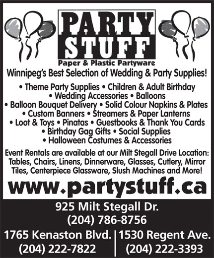 Party Stuff Paper & Plastic Partyware (204-786-8756) - Annonce illustrée======= - Winnipeg s Best Selection of Wedding & Party Supplies! Theme Party Supplies   Children & Adult Birthday Wedding Accessories   Balloons Balloon Bouquet Delivery   Solid Colour Napkins & Plates Custom Banners   Streamers & Paper Lanterns Loot & Toys   Pinatas   Guestbooks & Thank You Cards Birthday Gag Gifts   Social Supplies Halloween Costumes & Accessories Event Rentals are available at our Milt Stegall Drive Location: Tables, Chairs, Linens, Dinnerware, Glasses, Cutlery, Mirror Tiles, Centerpiece Glassware, Slush Machines and More! 925 Milt Stegall Dr. (204) 786-8756 1765 Kenaston Blvd.1530 Regent Ave. (204) 222-7822 (204) 222-3393