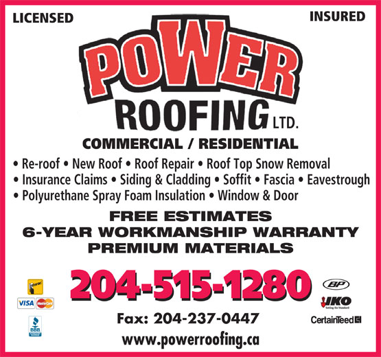 Power Roofing (204-477-6937) - Annonce illustrée======= - INSURED LICENSED LTD. COMMERCIAL / RESIDENTIAL Re-roof   New Roof   Roof Repair   Roof Top Snow Removal Insurance Claims   Siding & Cladding   Soffit   Fascia   Eavestrough Polyurethane Spray Foam Insulation   Window & Door FREE ESTIMATES 6-YEAR WORKMANSHIP WARRANTY PREMIUM MATERIALS 204-515-1280 Fax: 204-237-0447 www.powerroofing.ca