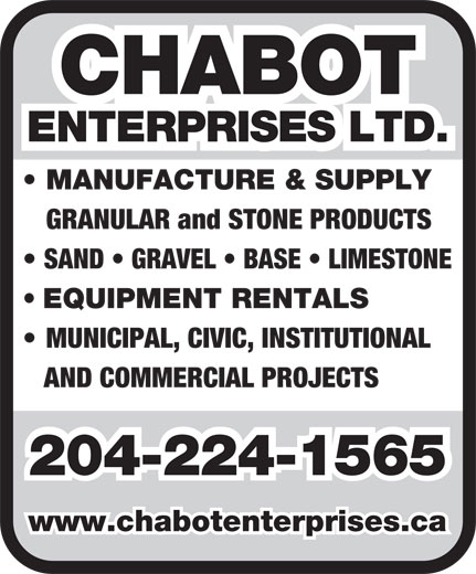 Chabot Enterprises Ltd (204-224-1565) - Annonce illustrée======= - CHABOT ENTERPRISES LTD. MANUFACTURE & SUPPLY GRANULAR and STONE PRODUCTS SAND   GRAVEL   BASE   LIMESTONE EQUIPMENT RENTALS MUNICIPAL, CIVIC, INSTITUTIONAL AND COMMERCIAL PROJECTS 204-224-1565 www.chabotenterprises.ca CHABOT ENTERPRISES LTD. MANUFACTURE & SUPPLY GRANULAR and STONE PRODUCTS SAND   GRAVEL   BASE   LIMESTONE EQUIPMENT RENTALS MUNICIPAL, CIVIC, INSTITUTIONAL AND COMMERCIAL PROJECTS 204-224-1565 www.chabotenterprises.ca