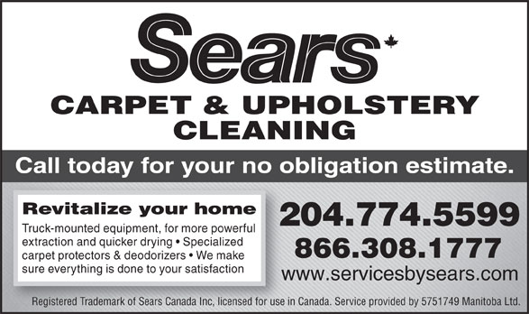 Sears Carpet & Upholstery Cleaning Services (204-774-5599) - Display Ad - www.servicesbysears.comww Registered Trademark of Sears Canada Inc, licensed for use in Canada. Service provided by 5751749 Manitoba Ltd. CARPET & UPHOLSTERY CLEANING Call today for your no obligation estimate. Revitalize your home 204.774.5599 Truck-mounted equipment, for more powerful extraction and quicker drying   Specialized 866.308.1777 carpet protectors & deodorizers   We make sure everything is done to your satisfaction www.servicesbysears.comww Registered Trademark of Sears Canada Inc, licensed for use in Canada. Service provided by 5751749 Manitoba Ltd. CARPET & UPHOLSTERY CLEANING Call today for your no obligation estimate. Revitalize your home 204.774.5599 Truck-mounted equipment, for more powerful extraction and quicker drying   Specialized 866.308.1777 carpet protectors & deodorizers   We make sure everything is done to your satisfaction