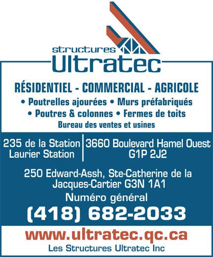 Structures Ultratec Inc (Les) (418-682-2033) - Annonce illustrée======= - RÉSIDENTIEL - COMMERCIAL - AGRICOLE Poutrelles ajourées   Murs préfabriqués Poutres & colonnes   Fermes de toits Bureau des ventes et usines 235 de la Station 3660 Boulevard Hamel Ouest Laurier Station G1P 2J2 250 Edward-Assh, Ste-Catherine de la Jacques-Cartier G3N 1A1 Numéro général (418) 682-2033 www.ultratec.qc.ca Les Structures Ultratec Inc