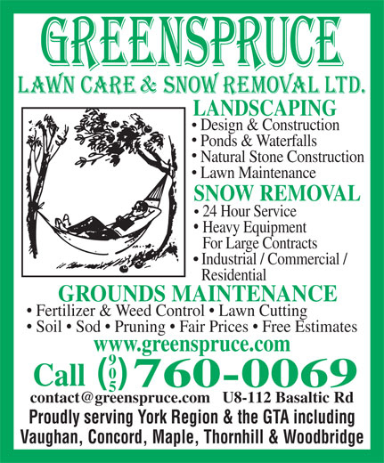 Greenspruce Landscaping & Snow Removal Ltd (905-760-0069) - Display Ad - LANDSCAPING Design & Construction Ponds & Waterfalls Natural Stone Construction Lawn Maintenance SNOW REMOVAL 24 Hour Service Heavy Equipment For Large Contracts Industrial / Commercial / Residential GROUNDS MAINTENANCE Fertilizer & Weed Control   Lawn Cutting Soil   Sod   Pruning   Fair Prices   Free Estimates www.greenspruce.com ( ) Call 760-0069 Proudly serving York Region & the GTA including Vaughan, Concord, Maple, Thornhill & Woodbridge