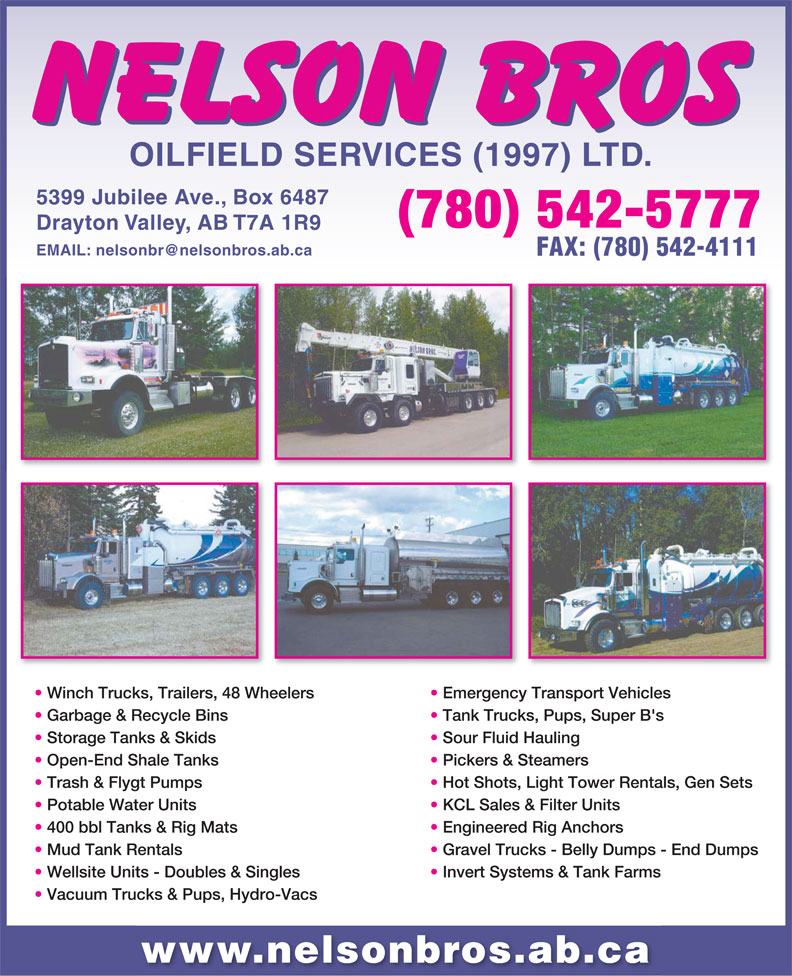 Nelson Bros Oilfield Services Ltd (780-542-5777) - Annonce illustrée======= - Trash & Flygt Pumps Hot Shots, Light Tower Rentals, Gen Sets Potable Water Units KCL Sales & Filter Units 400 bbl Tanks & Rig Mats Engineered Rig Anchors Mud Tank Rentals Gravel Trucks - Belly Dumps - End Dumps Wellsite Units -Doubles & Singles Invert Systems & Tank Farms Vacuum Trucks& Pups, Hydro-Vacs www.nelsonbros.ab.ca 5399 Jubilee Ave., Box 6487 (780) 542-5777 Drayton Valley, AB T7A 1R9 FAX: (780) 542-4111 Winch Trucks, Trailers, 48 Wheelers Emergency Transport Vehicles Garbage & Recycle Bins Tank Trucks, Pups, Super B's Storage Tanks & Skids Sour Fluid Hauling Open-End Shale Tanks Pickers & Steamers OILFIELD SERVICES (1997) LTD.