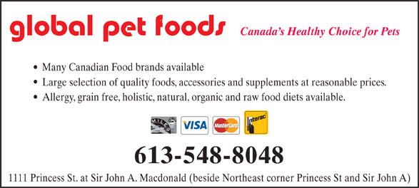 Global Pet Foods (613-548-8048) - Display Ad - Canada s Healthy Choice for Pets Many Canadian Food brands available Large selection of quality foods, accessories and supplements at reasonable prices. Allergy, grain free, holistic, natural, organic and raw food diets available. 613-548-8048 1111 Princess St. at Sir John A. Macdonald (beside Northeast corner Princess St and Sir John A)