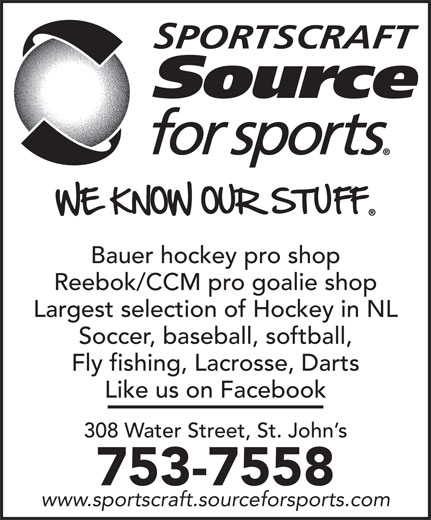 Sportscraft Source For Sports (709-753-7558) - Display Ad - www.sportscraft.sourceforsports.com 753-7558 SPORTSCRAFT Bauer hockey pro shop Reebok/CCM pro goalie shop Largest selection of Hockey in NL Soccer, baseball, softball, Fly fishing, Lacrosse, Darts Like us on Facebook 308 Water Street, St. John s