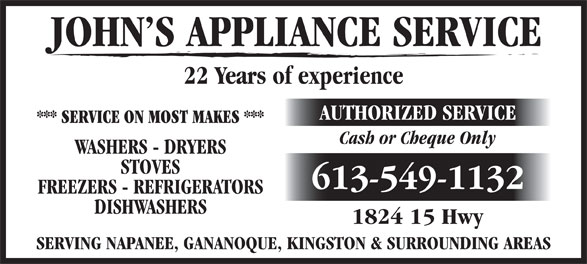 John's Appliance Service (613-549-1132) - Display Ad - JOHN S APPLIANCE SERVICE 22 Years of experience AUTHORIZED SERVICE *** SERVICE ON MOST MAKES *** Cash or Cheque Only WASHERS - DRYERS STOVES 613-549-1132 FREEZERS - REFRIGERATORS DISHWASHERS 1824 15 Hwy SERVING NAPANEE, GANANOQUE, KINGSTON & SURROUNDING AREAS