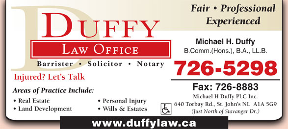 Michael H Duffy Plc Inc (709-726-5298) - Annonce illustrée======= - Fair Professional Experienced Michael H. Duffy B.Comm.(Hons.), B.A., LL.B. Law Office Barrister Solicitor Notary 726-5298 Injured? Let s Talk Fax: 726-8883 Areas of Practice Include: Michael H Duffy PLC Inc. Real Estate Personal Injury 640 Torbay Rd., St. John s NL  A1A 5G9 Land Development Wills & Estates (Just North of Stavanger Dr.) www.duffylaw.ca