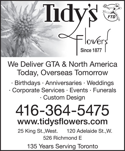 Tidy's Flowers (416-364-5475) - Display Ad - · Corporate Services · Events · Funerals · Custom Design 416-364-5475 www.tidysflowers.com 120 Adelaide St.,W.25 King St.,West. 526 Richmond E 135 Years Serving Toronto We Deliver GTA & North AmericaWe Deliver GTA & North America Today, Overseas TomorrowToday, Overseas Tomorrow · Birthdays · Anniversaries · Weddings· Birthdays · Anniversaries · Weddings