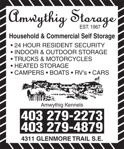 Amwythig Kennels (403-279-2273) - Display Ad - EST. 1967 Household & Commercial Self Storage 24 HOUR RESIDENT SECURITY INDOOR & OUTDOOR STORAGE TRUCKS & MOTORCYCLES HEATED STORAGE CAMPERS   BOATS   RV s   CARS Amwythig Kennels 403 279-2273 403 279-4879 4311 GLENMORE TRAIL S.E.
