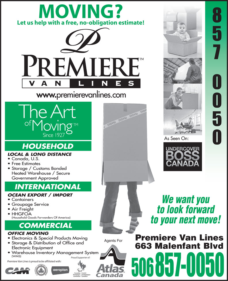 Premiere Van Lines (506-857-0050) - Display Ad - MOVING? Letushelpwith afree,no-obligationestimate! As Seen On: HOUSEHOLD LOCAL & LONG DISTANCE Canada, U.S. Free Estimates Storage / Customs Bonded Heated Warehouse / Secure Government Approved INTERNATIONAL OCEAN EXPORT / IMPORT Containers We want you Groupage Service Air Freight to look forward HHGFOA Household Goods Forwarders Of America) to your next move! COMMERCIAL OFFICE MOVING Electronics & Special Products Moving Premiere Van Lines Agents For Storage & Distribution of Office and 663 Malenfant Blvd Electronic Equipment Warehouse Inventory Management System (WMS) Proud Supporter of: Premiere Van Lines is proud to be affiliated with: 506 857-0050