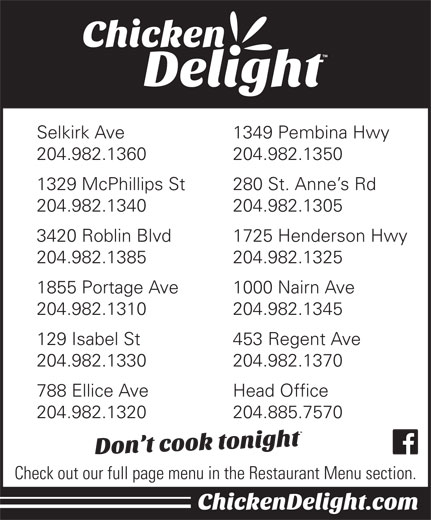 Chicken Delight Of Canada Ltd (204-885-7570) - Display Ad - Selkirk Ave 1349 Pembina Hwy 204.982.1360 204.982.1350 1329 McPhillips St 280 St. Anne s Rd 204.982.1340 204.982.1305 3420 Roblin Blvd 1725 Henderson Hwy 204.982.1385 204.982.1325 1855 Portage Ave 1000 Nairn Ave 204.982.1310 204.982.1345 129 Isabel St 453 Regent Ave 204.982.1330 204.982.1370 788 Ellice Ave Head Office 204.982.1320 204.885.7570 Check out our full page menu in the Restaurant Menu section.