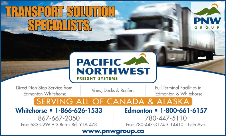 Pacific Northwest Freight Systems (867-667-2050) - Display Ad - TRANSPORT SOLUTION SPECIALISTS. Full Terminal Facilities in Direct Non-Stop Service from Vans, Decks & Reefers Edmonton & Whitehorse Edmonton-Whitehorse SERVING ALL OF CANADA & ALASKA Whitehorse   1-866-626-1533 Edmonton   1-800-661-6157 867-667-2050 780-447-5110 Fax: 633-5296   3 Burns Rd. Y1A 4Z3 Fax: 780-447-3174   14410 115th Ave. www.pnwgroup.ca