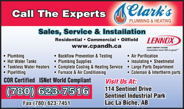 Clark's Plumbing & Heating Corp (780-623-7516) - Annonce illustrée======= - Call The Expertss Sales, Service & Installation Installation Residential   Commercial   Oilfield www.cpandh.ca Plumbing Backflow Prevention & Testing Air Purification Hot Water Tanks Plumbing Supplies Insulating   Sheetmetal Tankless Water Heaters Complete Cooling & Heating Service Large Parts Department Pipefitting Furnace & Air Conditioning Coleman & Intertherm parts COR Certified   ISNet World Compliant Visit Us At: 114 Sentinel Drive (780) 623-7516 Sentinel Industrial Park Lac La Biche, AB Fax (780) 623-7451
