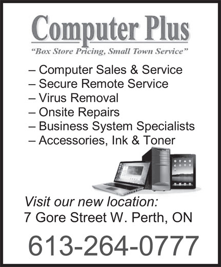 Computer Plus (613-264-0777) - Display Ad - - Business System Specialists - Accessories, Ink & Toner Visit our new location: 7 Gore Street W. Perth, ON 613-264-0777 - Computer Sales & Service - Secure Remote Service - Virus Removal - Onsite Repairs