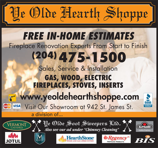 Ye Olde Hearth Shoppe (204-475-1500) - Annonce illustrée======= - FIREPLACES, STOVES, INSERTS www.yeoldehearthshoppe.com Visit Our Showroom at 942 St. James St. a division of... FREE IN-HOME ESTIMATES Fireplace Renovation Experts From Start to Finish (204) 475-1500 Sales, Service & Installation GAS, WOOD, ELECTRIC