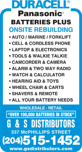 G & S Distributors (204-775-5143) - Annonce illustrée======= - BATTERIES PLUS ONSITE REBUILDING AUTO / MARINE / FORKLIFT CELL & CORDLESS PHONE LAPTOP & ELECTRONICS TOOLS & WALKIE TALKIE CAMCORDER & CAMERA ALARM & TWO WAY RADIO WATCH & CALCULATOR HEARING AID & TOYS WHEEL CHAIR & CARTS SHAVERS & REMOTE ALL YOUR BATTERY NEEDS WHOLESALE - RETAIL OVER 100,000 BATTERIES IN STOCK G  &  S  DISTRIBUTORS 337 McPHILLIPS STREET 204 515-1452 www.gsdistributors.com