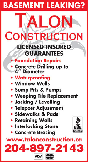 Talon Construction (204-897-2143) - Annonce illustrée======= - BASEMENT LEAKING? Talon Construction LICENSED INSURED GUARANTEES Foundation Repairs Concrete Drilling up to 4  Diameter Window Wells Sump Pits & Pumps Weeping Tile Replacement Jacking / Levelling Telepost Adjustment Sidewalks & Pads Retaining Walls Interlocking Stone Concrete Bracing www.talonconstruction.ca 204-897-2143 Waterproofing BASEMENT LEAKING? Talon Construction LICENSED INSURED GUARANTEES Foundation Repairs Concrete Drilling up to 4  Diameter Window Wells Sump Pits & Pumps Weeping Tile Replacement Jacking / Levelling Telepost Adjustment Sidewalks & Pads Retaining Walls Interlocking Stone Concrete Bracing www.talonconstruction.ca 204-897-2143 Waterproofing