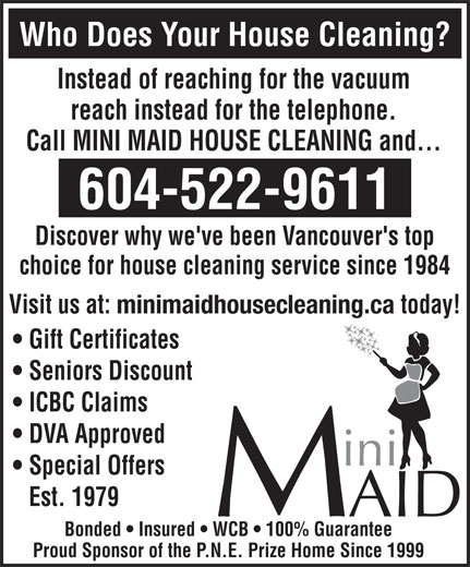 Mini Maid (604-522-9611) - Annonce illustrée======= - Who Does Your House Cleaning? Instead of reaching for the vacuum reach instead for the telephone. Call MINI MAID HOUSE CLEANING and... 604-522-9611 Discover why we've been Vancouver's top choice for house cleaning service since 1984 Visit us at: minimaidhousecleaning.ca today! Gift Certificates Seniors Discount ICBC Claims DVA Approved Special Offers Est. 1979 Bonded   Insured   WCB   100% Guarantee Proud Sponsor of the P.N.E. Prize Home Since 1999