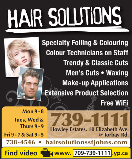 Hair Solutions (709-739-1111) - Annonce illustrée======= - & Colouri Colour Technicians on Staff Trendy & Classic Cuts Men s Cuts   Waxing Make-up Applications Extensive Product SelectionExt Free WiFi Mon 9 - 8 Tues, Wed & 739-1111 Thurs 9 - 9 Howley Estates, 10 Elizabeth Ave. Fri 9 - 7 & Sat 9 - 5 738-4546     hairsolutionsstjohns.com www.  709-739-1111 .yp.ca Specialty Foiling & ColouringSpecialty Foili
