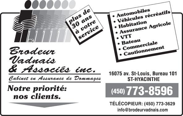 Brodeur Vadnais & Associés Inc (450-773-8596) - Annonce illustrée======= - Automobiles plus de Véhicules récréatifs 30 ans Habitation à votre Assurance Agricole service VTT Bateau Commerciale Brodeur Cautionnement Vadnais & Associés inc. 16075 av. St-Louis, Bureau 101 Cabinet en Assurance de Dommages ST-HYACINTHE Notre priorité: (450) 773-8596 nos clients. TÉLÉCOPIEUR: (450) 773-3629