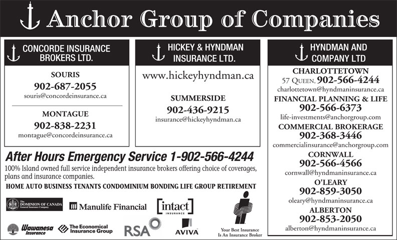 Hyndman & Co Ltd (902-566-4244) - Display Ad - Anchor Group of Companies HICKEY & HYNDMAN HYNDMAN AND CONCORDE INSURANCE BROKERS LTD. INSURANCE LTD. COMPANY LTD CHARLOTTETOWN SOURIS www.hickeyhyndman.ca 57 QUEEN, 902-566-4244 902-687-2055 SUMMERSIDE FINANCIAL PLANNING & LIFE 902-566-6373 902-436-9215 MONTAGUE 902-838-2231 COMMERCIAL BROKERAGE 902-368-3446 CORNWALL After Hours Emergency Service 1-902-566-4244 902-566-4566 100% Island owned full service independent insurance brokers offering choice of coverages, plans and insurance companies. O'LEARY HOME AUTO BUSINESS TENANTS CONDOMINIUM BONDING LIFE GROUP RETIREMENT 902-859-3050 ALBERTON 902-853-2050