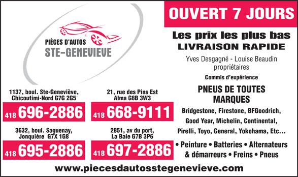 Pièces D'Autos Ste-Geneviève (418-696-2886) - Annonce illustrée======= - OUVERT 7 JOURS Les prix les plus bas LIVRAISON RAPIDE Yves Desgagné - Louise Beaudin propriétaires Commis d expérience PNEUS DE TOUTES 1137, boul. Ste-Geneviève, 21, rue des Pins Est Chicoutimi-Nord G7G 2G5 Alma G8B 3W3 MARQUES Bridgestone, Firestone, BFGoodrich, 418 668-9111 418 696-2886 Good Year, Michelin, Continental, 3632, boul. Saguenay, 2851, av du port, Pirelli, Toyo, General, Yokohama, Etc... Jonquière  G7X 1G8 La Baie G7B 3P6 Peinture   Batteries   Alternateurs 418 697-2886 418 695-2886 & démarreurs   Freins   Pneus www.piecesdautosstegenevieve.com