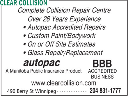 Clear Collision (204-831-1777) - Annonce illustrée======= - • Custom Paint/Bodywork • Glass Repair/Replacement autopac BBB • On or Off Site Estimates A Manitoba Public Insurance Product ACCREDITED BUSINESS www.clearcollision.com Complete Collision Repair Centre Over 26 Years Experience • Autopac Accredited Repairs
