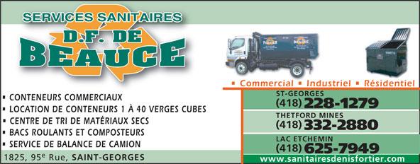 Services Sanitaires DF de Beauce Inc (418-228-1279) - Annonce illustrée======= - Commercial   Industriel   Résidentiel ST-GEORGES CONTENEURS COMMERCIAUXCONTENEURS COMMERCIAUX (418) 228-1279 LOCATION DE CONTENEURS 1 À 40 VERGES CUBES THETFORD MINES CENTRE DE TRI DE MATÉRIAUX SECS (418) 332-2880 BACS ROULANTS ET COMPOSTEURS LAC ETCHEMIN SERVICE DE BALANCE DE CAMION (418) 625-7949 1825, 95 Rue, SAINT-GEORGES www.sanitairesdenisfortier.com