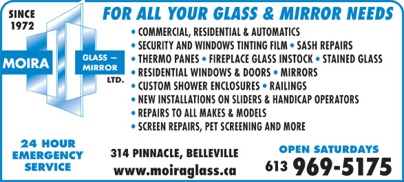 Moira Glass Mirror Ltd / Moira Automatics (613-969-5175) - Display Ad - SINCE FOR ALL YOUR GLASS & MIRROR NEEDS 1972 COMMERCIAL, RESIDENTIAL & AUTOMATICS SECURITY AND WINDOWS TINTING FILM   SASH REPAIRS THERMO PANES   FIREPLACE GLASS INSTOCK   STAINED GLASS RESIDENTIAL WINDOWS & DOORS   MIRRORS CUSTOM SHOWER ENCLOSURES   RAILINGS NEW INSTALLATIONS ON SLIDERS & HANDICAP OPERATORS REPAIRS TO ALL MAKES & MODELS SCREEN REPAIRS, PET SCREENING AND MORE 24 HOUR OPEN SATURDAYS 314 PINNACLE, BELLEVILLE EMERGENCY SERVICE 613 www.moiraglass.ca 969-5175