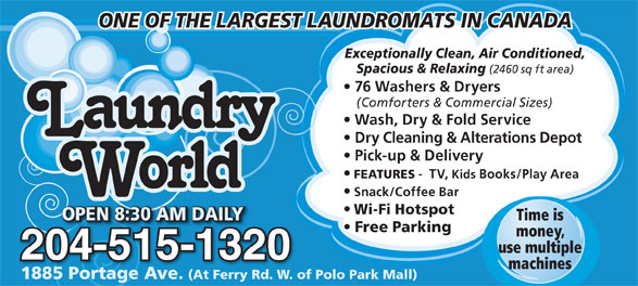 Laundry World (204-837-7705) - Display Ad - use multiple 204-515-132032004-515-12 machines 1885 Portage Ave. (At Ferry Rd. W. of Polo Park Mall)1885 Portage Ave. (At Ferry Rd. W. of money, ONE OF THE LARGEST LAUNDROMATS IN CANADA Exceptionally Clean, Air Conditioned, Spacious & Relaxing (2460 sq ft area) 76 Washers & Dryers (Comforters & Commercial Sizes) Wash, Dry & Fold Service Dry Cleaning & Alterations Depot Pick-up & Delivery FEATURES -  TV, Kids Books/Play Area Snack/Coffee Bar Wi-Fi Hotspot OPEN 8:30 AM DAILYOPEN 8:30 AM DAILY Time is OPEN 8:30 AM DAILY0 AM DAILYEN 8:3OP Free Parking