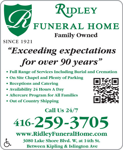 Ridley Funeral Home (416-259-3705) - Annonce illustrée======= - Family Owned SINCE 1921 Exceeding expectations for over 90 years Full Range of Services Including Burial and Cremation On Site Chapel and Plenty of Parking Receptions and Catering Availability 24 Hours A Day Out of Country Shipping Call Us 24/7 416- 259-3705 www.RidleyFuneralHome.com 3080 Lake Shore Blvd. W, at 14th St. Between Kipling & Islington Ave Aftercare Program for All Families