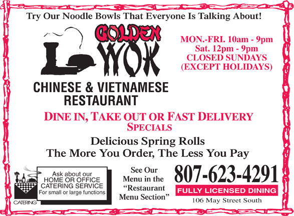 Golden Wok Chinese & Vietnamese Restaurant (807-623-4291) - Display Ad - MON.-FRI. 10am - 9pm Sat. 12pm - 9pm CLOSED SUNDAYS (EXCEPT HOLIDAYS) CHINESE & VIETNAMESE RESTAURANT Delicious Spring Rolls The More You Order, The Less You Pay See Our Ask about our Menu in the 807-623-4291 HOME OR OFFICE CATERING SERVICE Try Our Noodle Bowls That Everyone Is Talking About! Restaurant FULLY LICENSED DINING For small or large functions Menu Section 106 May Street South