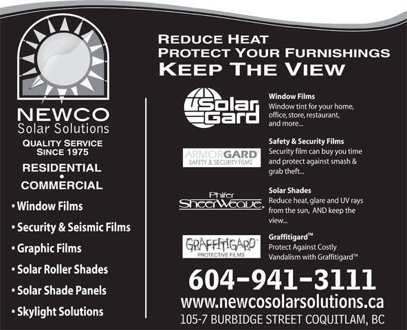 Newco Solar Solutions (604-941-3111) - Display Ad - Protect Against Costly Graphic Films TM Vandalism with Graffitigard Solar Roller Shades 604-941-3111 Solar Shade Panels www.newcosolarsolutions.ca Skylight Solutions 105-7 BURBIDGE STREET COQUITLAM, BC REDUCE HEAT PROTECT YOUR FURNISHINGS KEEP THE VIEW Window Films Window tint for your home, office, store, restaurant, and more... INTERNATIONAL  INC. Safety & Security Films QUALITY SERVICE Security film can buy you time SINCE 1975 and protect against smash & RESIDENTIAL grab theft... COMMERCIAL Solar Shades Reduce heat, glare and UV rays Window Films from the sun,  AND keep the view... Security & Seismic Films TM Graffitigard