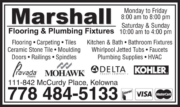 Marshall Flooring & Plumbing Fixtures (778-484-5133) - Annonce illustrée======= - Monday to Friday 10:00 am to 4:00 pm Saturday & Sunday 8:00 am to 8:00 pm Flooring   Carpeting   Tiles Kitchen & Bath   Bathroom Fixtures Ceramic Stone Tile   Moulding Whirlpool Jetted Tubs   Faucets Doors   Railings   Spindles Plumbing Supplies   HVAC 111-842 McCurdy Place, Kelowna 778 484-5133