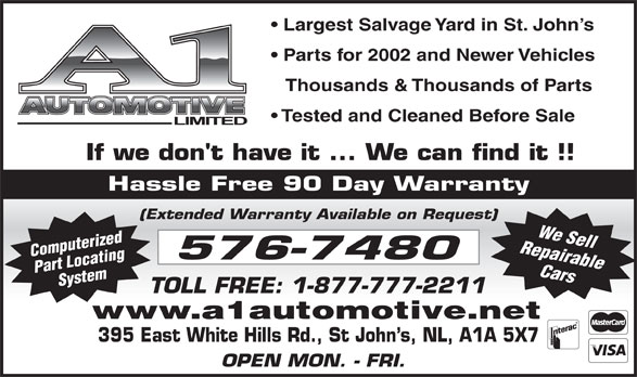 A-1 Automotive Ltd (709-576-7480) - Annonce illustrée======= - 395 East White Hills Rd., St John s, NL, A1A 5X7 OPEN MON. - FRI. www.a1automotive.net Largest Salvage Yard in St. John s Parts for 2002 and Newer Vehicles Thousands & Thousands of Parts Tested and Cleaned Before Sale Hassle Free 90 Day Warranty (Extended Warranty Available on Request) Repairable Computerized Part LocatingSystem We Sell Cars