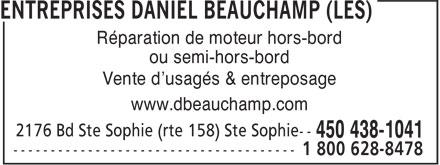 Entreprises Daniel Beauchamp (Les) (450-438-1041) - Annonce illustrée======= - ou semi-hors-bord Vente d'usagés & entreposage www.dbeauchamp.com 2176 Bd Ste Sophie (rte 158) Ste Sophie-- -------------------------------------- 1 800 628-8478 Réparation de moteur hors-bord