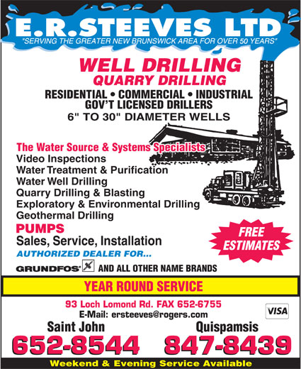 E R Steeves Ltd (506-652-8544) - Display Ad - AND ALL OTHER NAME BRANDS YEAR ROUND SERVICE 93 Loch Lomond Rd. FAX 652-6755 Saint John Quispamsis Weekend & Evening Service Available 50 WELL DRILLING QUARRY DRILLING RESIDENTIAL   COMMERCIAL   INDUSTRIAL GOV T LICENSED DRILLERS The Water Source & Systems Specialists Video Inspections Water Treatment & Purification Water Well Drilling Quarry Drilling & Blasting Exploratory & Environmental Drilling Geothermal Drilling PUMPS FREE Sales, Service, Installation ESTIMATES AUTHORIZED DEALER FOR...