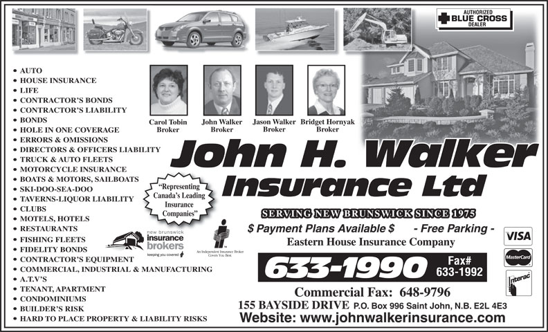John H Walker Insurance (506-633-1990) - Annonce illustrée======= - AUTO HOUSE INSURANCE LIFE CONTRACTOR S BONDS CONTRACTOR S LIABILITY BONDS Jason WalkerBridget HornyakJason WalkerBridget Hornya John WalkerJohn Walker Carol TobinCarol Tobin Broker BrokerBroker Broker BrokerBroker HOLE IN ONE COVERAGE ERRORS & OMISSIONS DIRECTORS & OFFICERS LIABILITY TRUCK & AUTO FLEETS MOTORCYCLE INSURANCE BOATS & MOTORS, SAILBOATS Representing SKI-DOO-SEA-DOO Canada s Leading TAVERNS-LIQUOR LIABILITY Insurance CLUBS Companies MOTELS, HOTELS RESTAURANTS FISHING FLEETS FIDELITY BONDS CONTRACTOR S EQUIPMENT COMMERCIAL, INDUSTRIAL & MANUFACTURING A.T.V S TENANT, APARTMENT CONDOMINIUMS 155 BAYSIDE DRIVE P.O. Box 996 Saint John, N.B. E2L 4E3 BUILDER S RISK HARD TO PLACE PROPERTY & LIABILITY RISKS Website: www.johnwalkerinsurance.com