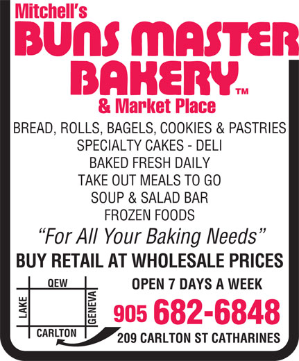 Mitchell's Buns Master Bakery & Market Place (905-682-6848) - Display Ad - Mitchell s TM BREAD, ROLLS, BAGELS, COOKIES & PASTRIES SPECIALTY CAKES - DELI BAKED FRESH DAILY TAKE OUT MEALS TO GO SOUP & SALAD BAR FROZEN FOODS For All Your Baking Needs BUY RETAIL AT WHOLESALE PRICES QEW OPEN 7 DAYS A WEEK NE LAKECAR 905 682-6848 LTON 209 CARLTON ST CATHARINES & Market Place