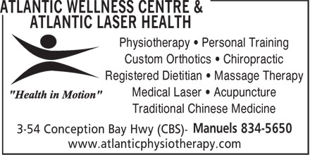 Atlantic Wellness Centre & Atlantic Laser Health (709-834-5650) - Annonce illustrée======= - Custom Orthotics • Chiropractic Registered Dietitian • Massage Therapy Medical Laser • Acupuncture Traditional Chinese Medicine www.atlanticphysiotherapy.com Physiotherapy • Personal Training