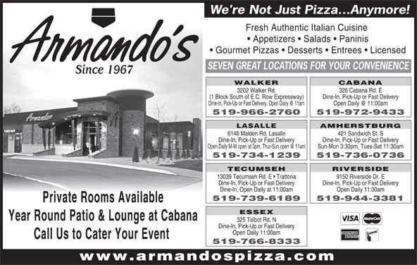 Armando's Pizza (519-966-2760) - Annonce illustrée======= - We're Not Just Pizza...Anymore! Fresh Authentic Italian Cuisine Appetizers   Salads   Paninis Gourmet Pizzas   Desserts   Entrees   Licensed SEVEN GREAT LOCATIONS FOR YOUR CONVENIENCE Since 1967 WALKER CABANA 3202 Walker Rd. 326 Cabana Rd. E (1 Block South of E.C. Row Expressway) Dine-In, Pick-Up or Fast Delivery 519-966-2760 519-972-9433 AMHERSTBURG LASALLE 6146 Malden Rd, Lasalle 421 Sandwich St. S Dine-In, Pick-Up or Fast Delivery Sun-Mon 3:30pm, Tues-Sat 11:30am 519-734-1239 519-736-0736 TECUMSEH RIVERSIDE 13039 Tecumseh Rd. E   Trattoria 9150 Riverside Dr. E Dine-In, Pick-Up or Fast Delivery Dine-In, Open Daily at 11:00am Open Daily 11:00am 519-739-6189 519-944-3381 Private Rooms Available ESSEX Year Round Patio & Lounge at Cabana 325 Talbot Rd. N Dine-In, Pick-Up or Fast Delivery Call Us to Cater Your Event 519-766-8333 www.armandospizza.com Open Daily 11:00am We're Not Just Pizza...Anymore! Fresh Authentic Italian Cuisine Appetizers   Salads   Paninis Gourmet Pizzas   Desserts   Entrees   Licensed SEVEN GREAT LOCATIONS FOR YOUR CONVENIENCE Since 1967 WALKER CABANA 3202 Walker Rd. 326 Cabana Rd. E (1 Block South of E.C. Row Expressway) Dine-In, Pick-Up or Fast Delivery 519-966-2760 519-972-9433 AMHERSTBURG LASALLE 6146 Malden Rd, Lasalle 421 Sandwich St. S Dine-In, Pick-Up or Fast Delivery Sun-Mon 3:30pm, Tues-Sat 11:30am 519-734-1239 519-736-0736 TECUMSEH RIVERSIDE 13039 Tecumseh Rd. E   Trattoria 9150 Riverside Dr. E Dine-In, Pick-Up or Fast Delivery Dine-In, Open Daily at 11:00am Open Daily 11:00am 519-739-6189 519-944-3381 Private Rooms Available ESSEX Year Round Patio & Lounge at Cabana 325 Talbot Rd. N Dine-In, Pick-Up or Fast Delivery Open Daily 11:00am Call Us to Cater Your Event 519-766-8333 www.armandospizza.com