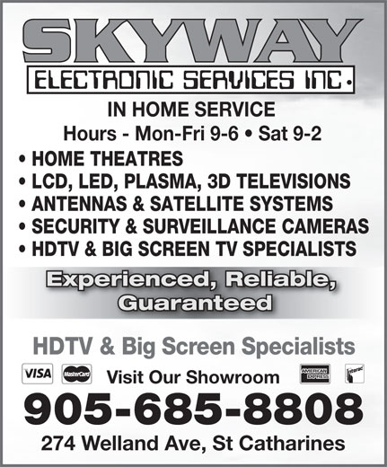 Skyway Electronic Services Inc (905-685-8808) - Annonce illustrée======= - LCD, LED, PLASMA, 3D TELEVISIONS ANTENNAS & SATELLITE SYSTEMS SECURITY & SURVEILLANCE CAMERAS HDTV & BIG SCREEN TV SPECIALISTS Experienced, Reliable, erienced, Relia Guaranteed IN HOME SERVICE Hours - Mon-Fri 9-6   Sat 9-2 HOME THEATRES HDTV & Big Screen Specialists Visit Our Showroom 905-685-8808 274 Welland Ave, St Catharines