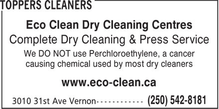 Toppers Cleaners (250-542-8181) - Annonce illustrée======= - Eco Clean Dry Cleaning Centres Complete Dry Cleaning & Press Service We DO NOT use Perchloroethylene, a cancer causing chemical used by most dry cleaners www.eco-clean.ca Eco Clean Dry Cleaning Centres Complete Dry Cleaning & Press Service We DO NOT use Perchloroethylene, a cancer causing chemical used by most dry cleaners www.eco-clean.ca