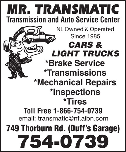 Mr Transmatic (709-754-0739) - Display Ad - Transmission and Auto Service Center NL Owned & Operated Since 1985 CARS & *Brake Service *Transmissions *Mechanical Repairs *Inspections *Tires Toll Free 1-866-754-0739 749 Thorburn Rd. (Duff s Garage) 754-0739 LIGHT TRUCKS