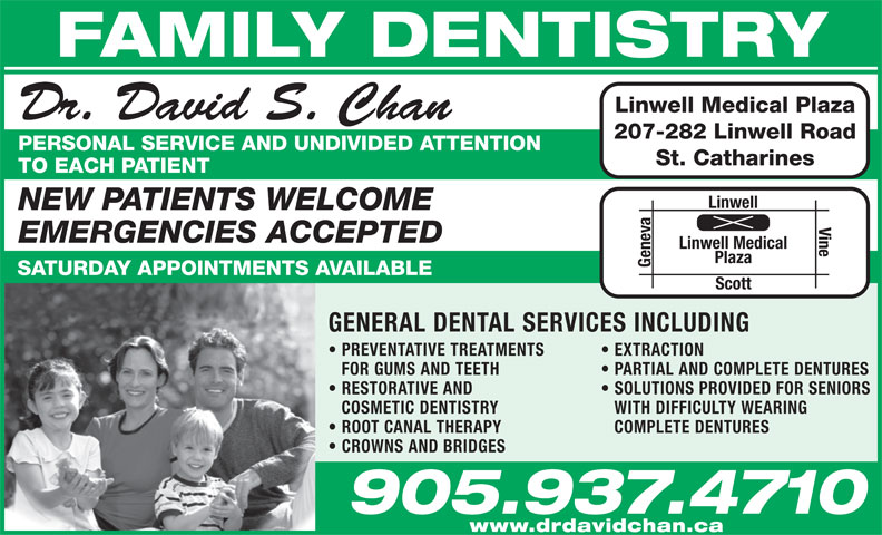 Dr David Chan (905-937-4710) - Display Ad - GENERAL DENTAL SERVICES INCLUDING EXTRACTION FOR GUMS AND TEETH PARTIAL AND COMPLETE DENTURES RESTORATIVE AND SOLUTIONS PROVIDED FOR SENIORS COSMETIC DENTISTRY WITH DIFFICULTY WEARING ROOT CANAL THERAPY COMPLETE DENTURES CROWNS AND BRIDGES 905.937.4710 www.drdavidchan.ca FAMILY DENTISTRY Linwell Medical Plaza Dr. David S. Chan 207-282 Linwell Road PERSONAL SERVICE AND UNDIVIDED ATTENTION St. Catharines TO EACH PATIENT Linwell NEW PATIENTS WELCOME Vine  PREVENTATIVE TREATMENTS EMERGENCIES ACCEPTED Linwell Medical Plaza Geneva SATURDAY APPOINTMENTS AVAILABLE Scott