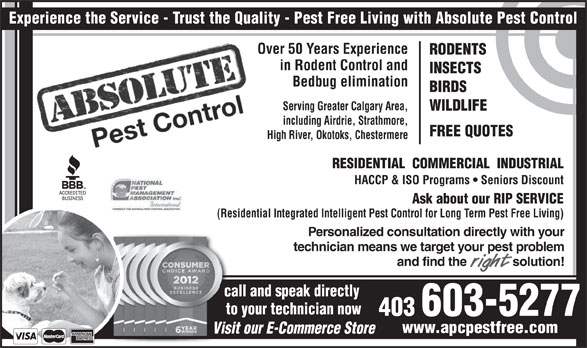 Absolute Pest Control Inc (403-238-7400) - Annonce illustrée======= - RESIDENTIAL  COMMERCIAL  INDUSTRIAL HACCP & ISO Programs   Seniors Discount Personalized consultation directly with your technician means we target your pest problem and find the              solution! call and speak directly to your technician now 403 603-5277 www.apcpestfree.com Visit our E-Commerce Store Ask about our RIP SERVICE (Residential Integrated Intelligent Pest Control for Long Term Pest Free Living) Experience the Service - Trust the Quality - Pest Free Living with Absolute Pest Control Over 50 Years Experience RODENTS in Rodent Control and INSECTS Bedbug elimination BIRDS Serving Greater Calgary Area, WILDLIFE including Airdrie, Strathmore, FREE QUOTES High River, Okotoks, Chestermere