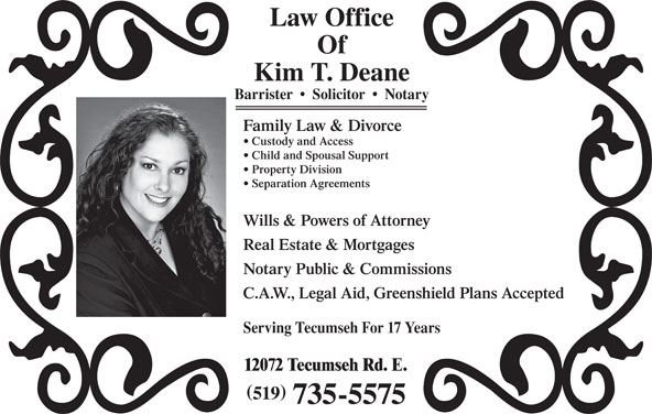 Deane Kim (519-735-5575) - Annonce illustrée======= - Kim T. Deane Barrister     Solicitor     Notary Family Law & Divorce Custody and Access Child and Spousal Support Property Division Separation Agreements Wills & Powers of Attorney Real Estate & Mortgages Notary Public & Commissions C.A.W., Legal Aid, Greenshield Plans Accepted Serving Tecumseh For 17 Years 12072 Tecumseh Rd. E. 519 735-5575 Law Office Of