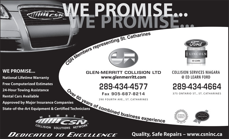 Glen Merritt Collision Limited (905-687-8711) - Annonce illustrée======= - Free Computerized Estimates 289-434-4577 289-434-4664 24-Hour Towing Assistance 375 ONTARIO ST., ST. CATHARINES Fax 905-687-8214 Rental Cars Available 290 FOURTH AVE., ST. CATHARINES Approved by Major Insurance Companies State-of-the-Art Equipment & Certified Technicians 2003/4/5/6 199920022003 Quality, Safe Repairs - www.csninc.ca CSN Members representing St. Catharines                    Over 60 years of combined businessexperience WE PROMISE... COLLISION SERVICES NIAGARA GLEN-MERRITT COLLISION LTD www.glenmerritt.com National Lifetime Warranty WE PROMISE... PROMISE... ED LEARN